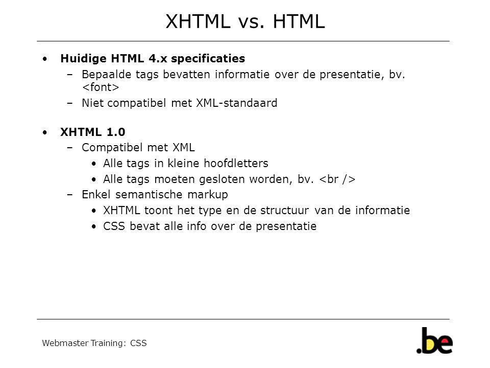 Webmaster Training: CSS XHTML vs. HTML Huidige HTML 4.x specificaties –Bepaalde tags bevatten informatie over de presentatie, bv. –Niet compatibel met