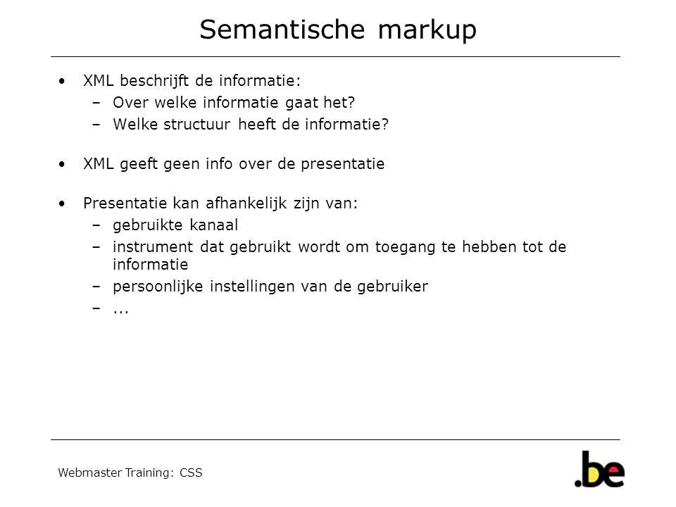 Webmaster Training: CSS Semantische markup XML beschrijft de informatie: –Over welke informatie gaat het? –Welke structuur heeft de informatie? XML ge