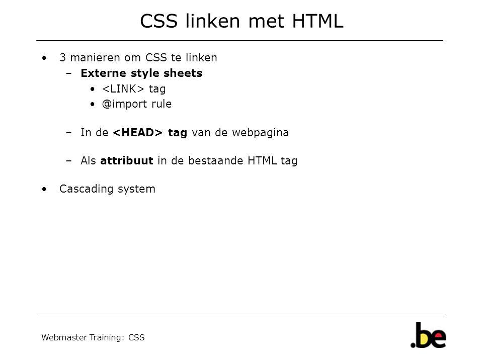 Webmaster Training: CSS CSS linken met HTML 3 manieren om CSS te linken –Externe style sheets tag @import rule –In de tag van de webpagina –Als attribuut in de bestaande HTML tag Cascading system