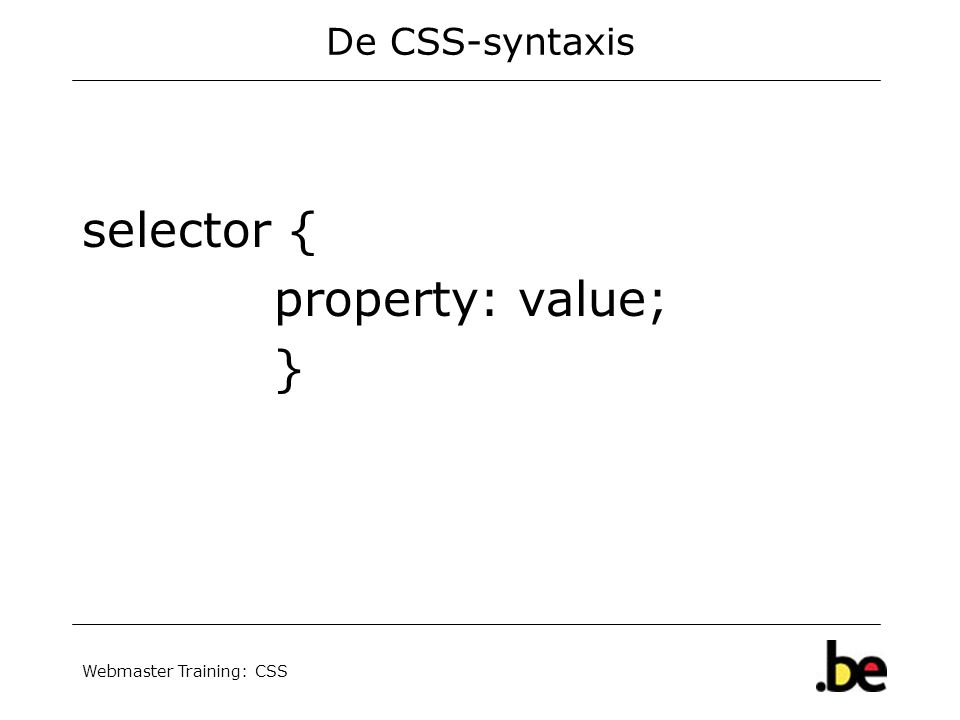 Webmaster Training: CSS De CSS-syntaxis selector { property: value; }