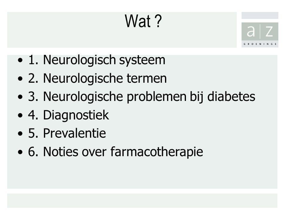 Wat ? 1. Neurologisch systeem 2. Neurologische termen 3. Neurologische problemen bij diabetes 4. Diagnostiek 5. Prevalentie 6. Noties over farmacother