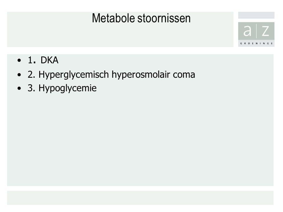 Metabole stoornissen 1. DKA 2. Hyperglycemisch hyperosmolair coma 3. Hypoglycemie