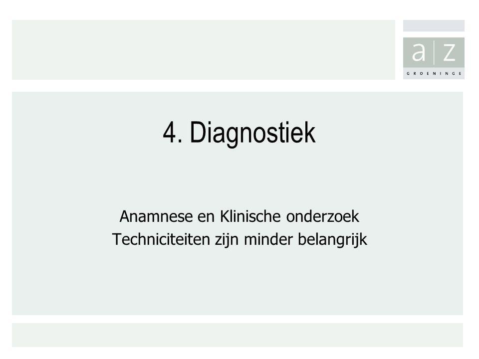 4. Diagnostiek Anamnese en Klinische onderzoek Techniciteiten zijn minder belangrijk
