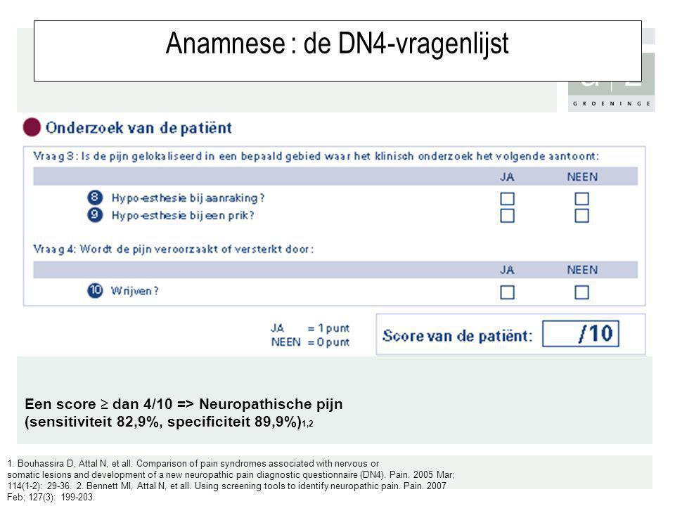 Anamnese : de DN4-vragenlijst Een score ≥ dan 4/10 => Neuropathische pijn (sensitiviteit 82,9%, specificiteit 89,9%) 1,2 1. Bouhassira D, Attal N, et