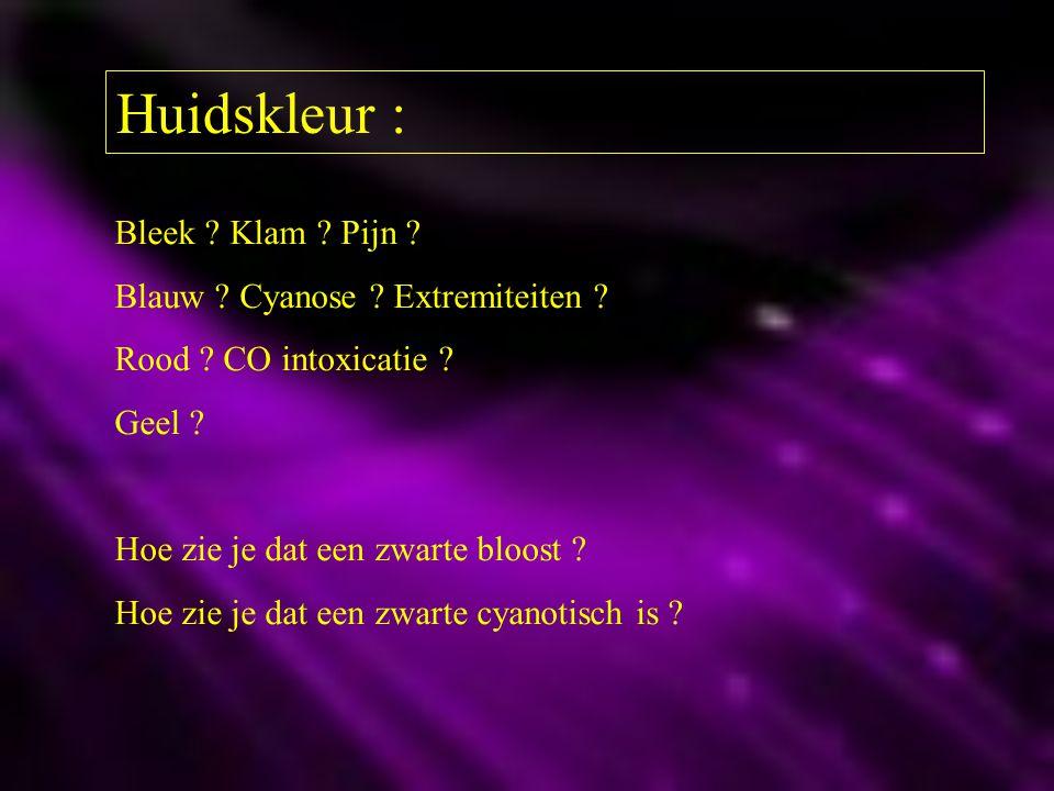 Huidskleur : Bleek ? Klam ? Pijn ? Blauw ? Cyanose ? Extremiteiten ? Rood ? CO intoxicatie ? Geel ? Hoe zie je dat een zwarte bloost ? Hoe zie je dat