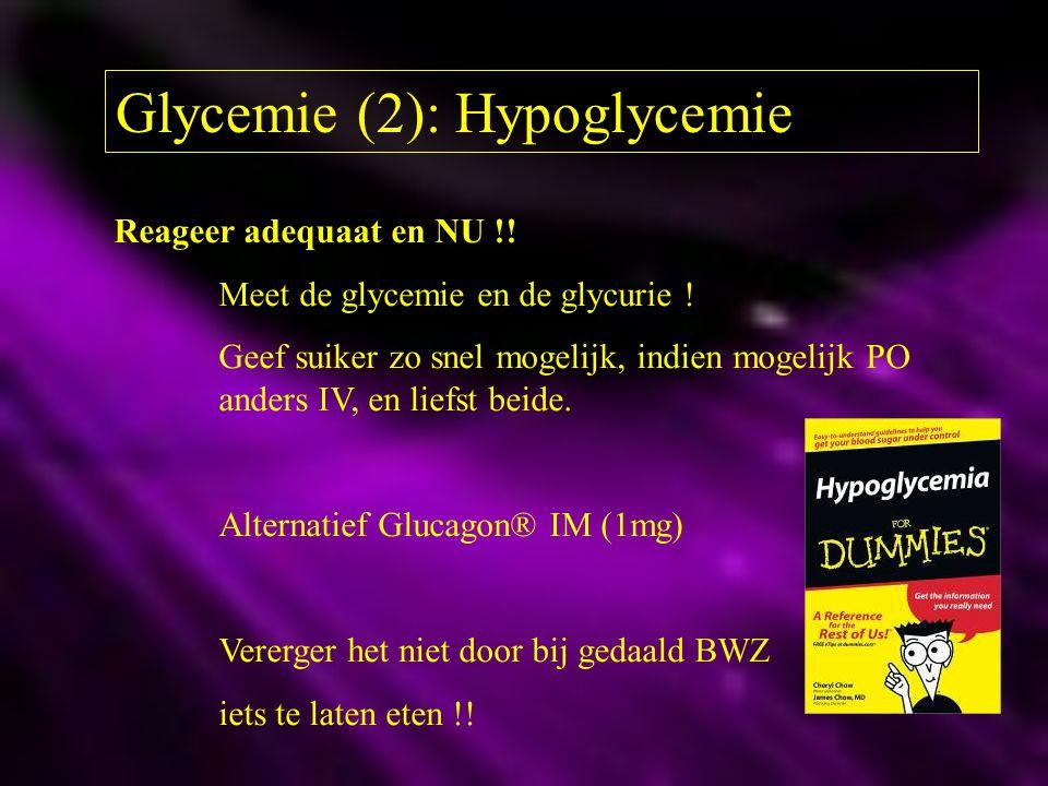 Glycemie (2): Hypoglycemie Reageer adequaat en NU !! Meet de glycemie en de glycurie ! Geef suiker zo snel mogelijk, indien mogelijk PO anders IV, en