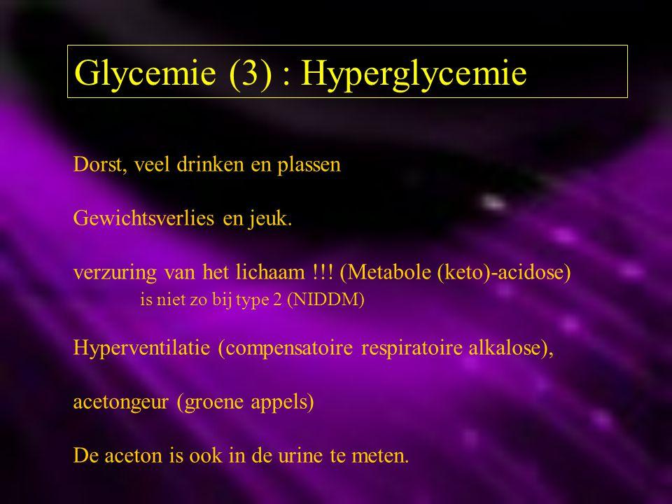 Glycemie (3) : Hyperglycemie Dorst, veel drinken en plassen Gewichtsverlies en jeuk. verzuring van het lichaam !!! (Metabole (keto)-acidose) is niet z