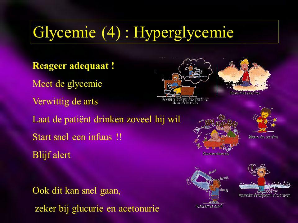 Glycemie (4) : Hyperglycemie Reageer adequaat ! Meet de glycemie Verwittig de arts Laat de patiënt drinken zoveel hij wil Start snel een infuus !! Bli