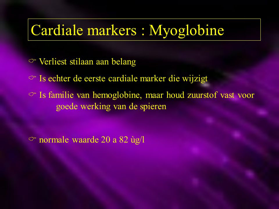 Cardiale markers : CK-MB Creatine Kinase MBnormaal < 16 U/l Dit is een perfecte marker voor infarcten !.