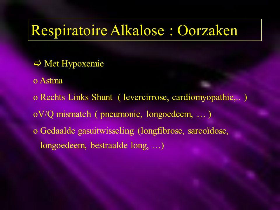 Respiratoire Alkalose : Oorzaken  Met Hypoxemie o Astma o Rechts Links Shunt ( levercirrose, cardiomyopathie,.. ) oV/Q mismatch ( pneumonie, longoede