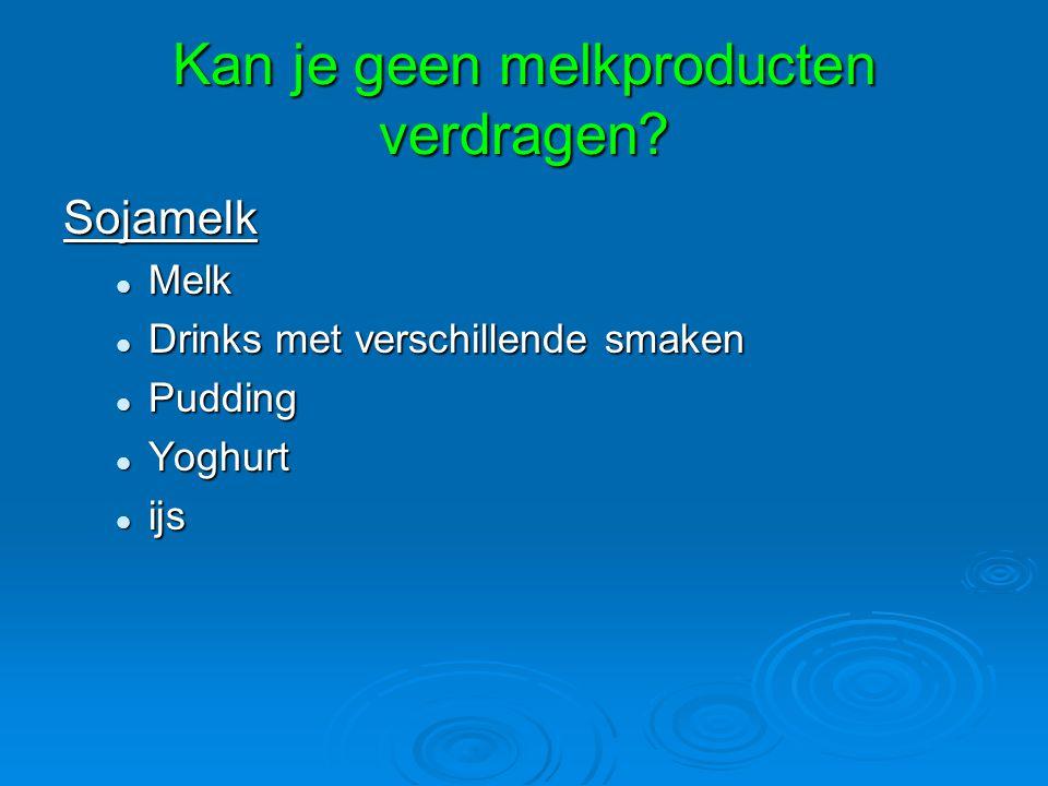 Kan je geen melkproducten verdragen? Sojamelk Melk Melk Drinks met verschillende smaken Drinks met verschillende smaken Pudding Pudding Yoghurt Yoghur