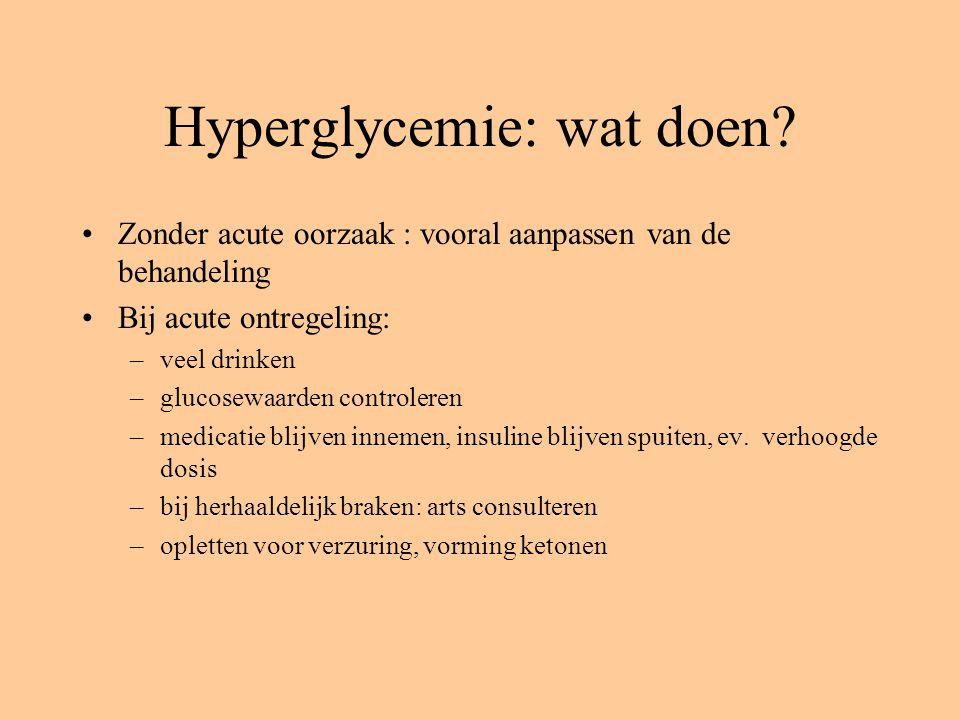 Hyperglycemie: wat doen? Zonder acute oorzaak : vooral aanpassen van de behandeling Bij acute ontregeling: –veel drinken –glucosewaarden controleren –