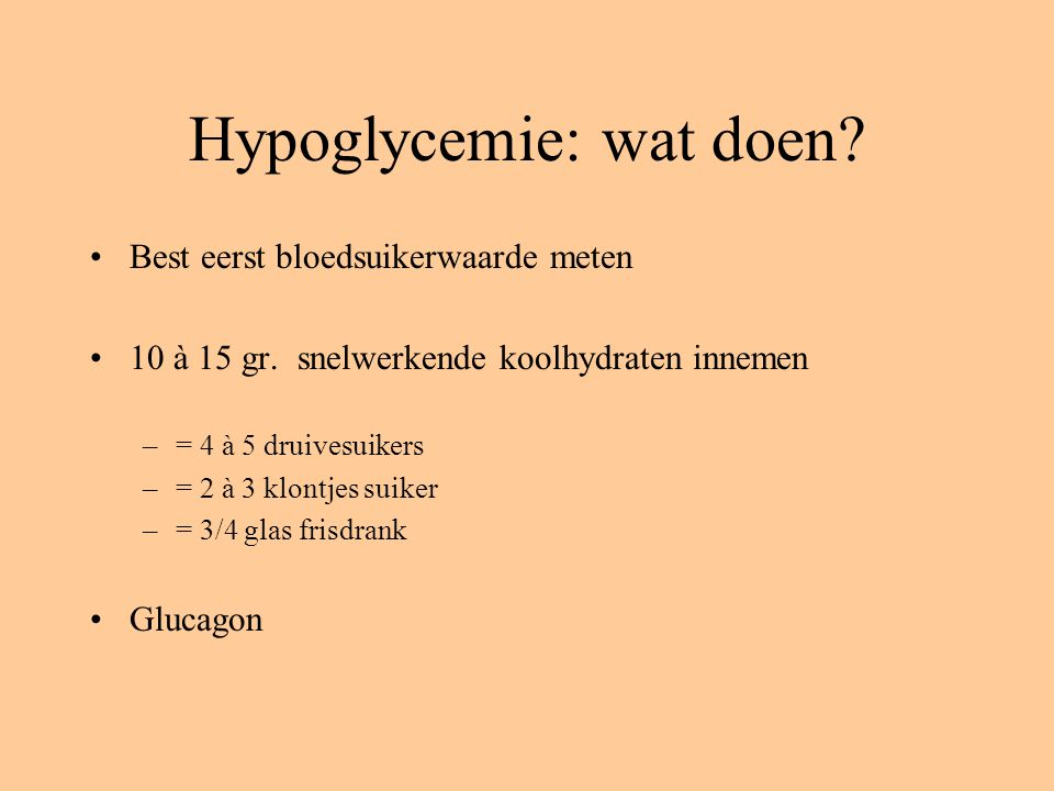 Hypoglycemie: wat doen? Best eerst bloedsuikerwaarde meten 10 à 15 gr. snelwerkende koolhydraten innemen –= 4 à 5 druivesuikers –= 2 à 3 klontjes suik