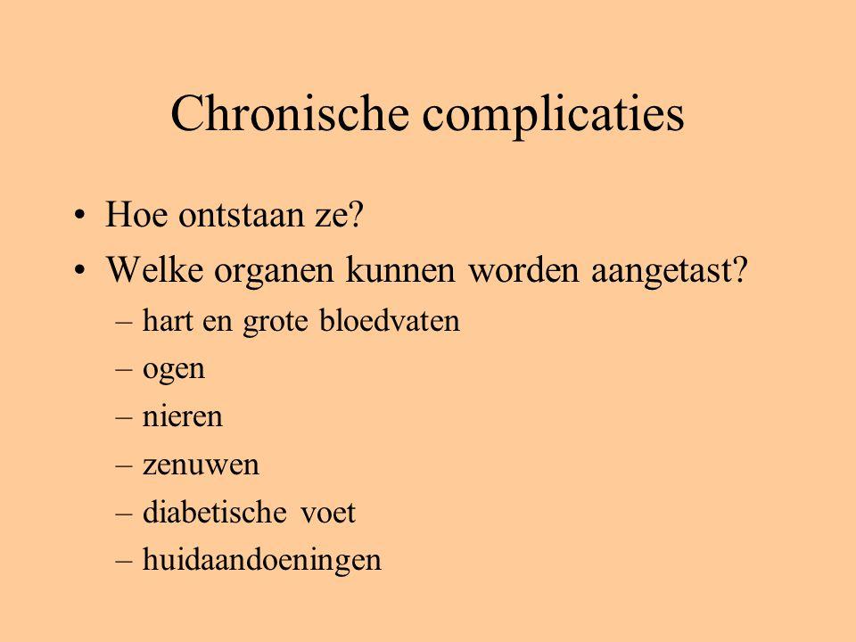 Chronische complicaties Hoe ontstaan ze? Welke organen kunnen worden aangetast? –hart en grote bloedvaten –ogen –nieren –zenuwen –diabetische voet –hu