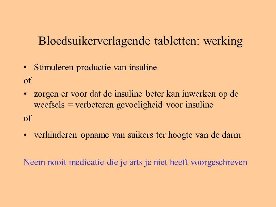 Bloedsuikerverlagende tabletten: werking Stimuleren productie van insuline of zorgen er voor dat de insuline beter kan inwerken op de weefsels = verbeteren gevoeligheid voor insuline of verhinderen opname van suikers ter hoogte van de darm Neem nooit medicatie die je arts je niet heeft voorgeschreven