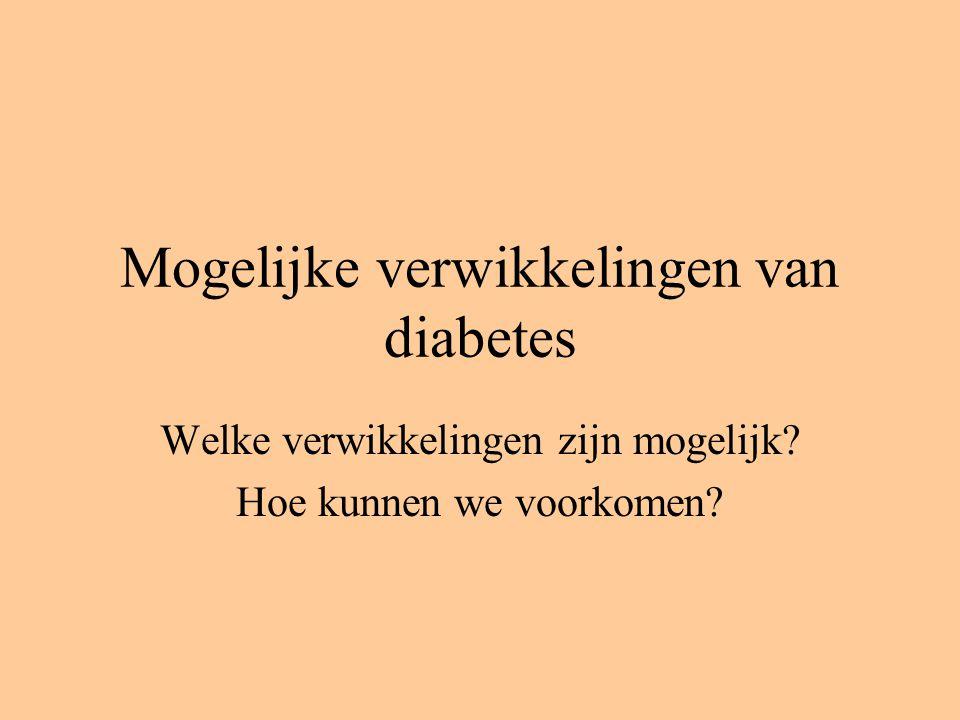 Mogelijke verwikkelingen van diabetes Welke verwikkelingen zijn mogelijk? Hoe kunnen we voorkomen?