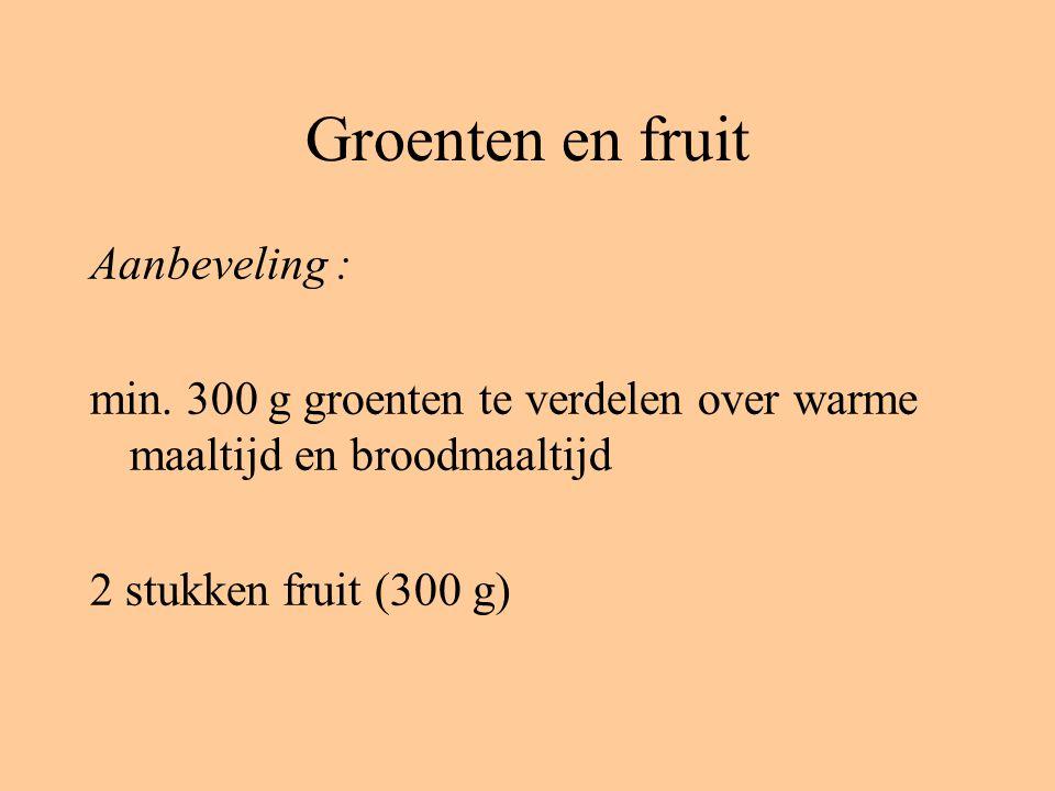 Groenten en fruit Aanbeveling : min. 300 g groenten te verdelen over warme maaltijd en broodmaaltijd 2 stukken fruit (300 g)