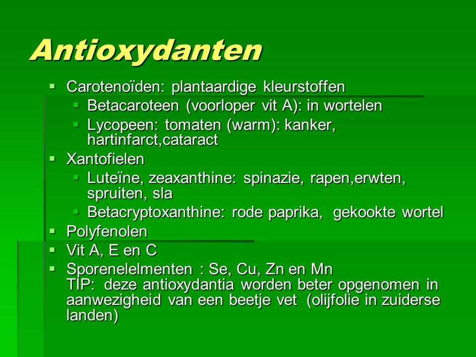 Antioxydanten  Carotenoïden: plantaardige kleurstoffen  Betacaroteen (voorloper vit A): in wortelen  Lycopeen: tomaten (warm): kanker, hartinfarct,cataract  Xantofielen  Luteïne, zeaxanthine: spinazie, rapen,erwten, spruiten, sla  Betacryptoxanthine: rode paprika, gekookte wortel  Polyfenolen  Vit A, E en C  Sporenelelmenten : Se, Cu, Zn en Mn TIP: deze antioxydantia worden beter opgenomen in aanwezigheid van een beetje vet (olijfolie in zuiderse landen)
