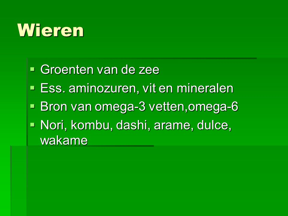 Wieren  Groenten van de zee  Ess. aminozuren, vit en mineralen  Bron van omega-3 vetten,omega-6  Nori, kombu, dashi, arame, dulce, wakame