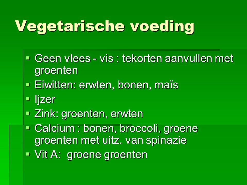 Vegetarische voeding  Geen vlees - vis : tekorten aanvullen met groenten  Eiwitten: erwten, bonen, maïs  Ijzer  Zink: groenten, erwten  Calcium : bonen, broccoli, groene groenten met uitz.