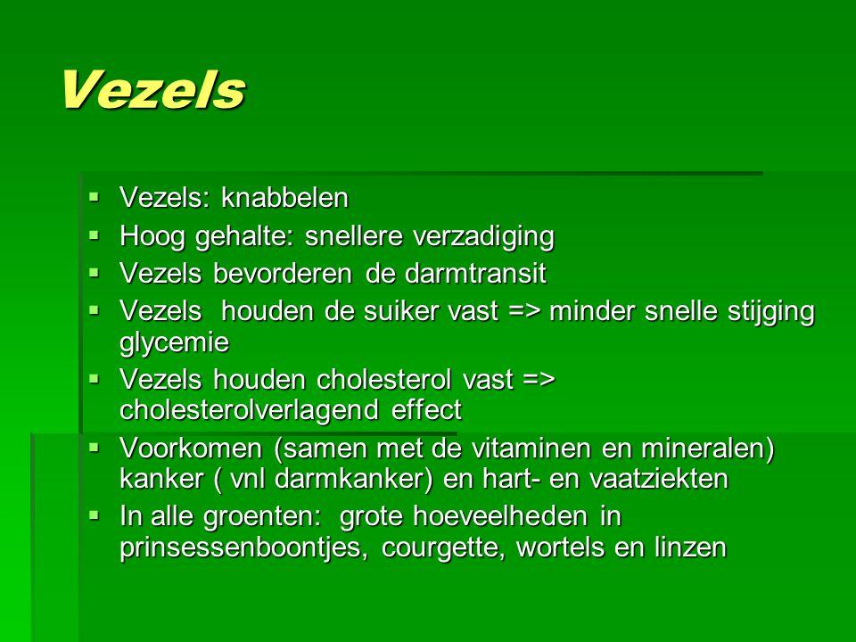 Vezels  Vezels: knabbelen  Hoog gehalte: snellere verzadiging  Vezels bevorderen de darmtransit  Vezels houden de suiker vast => minder snelle stijging glycemie  Vezels houden cholesterol vast => cholesterolverlagend effect  Voorkomen (samen met de vitaminen en mineralen) kanker ( vnl darmkanker) en hart- en vaatziekten  In alle groenten: grote hoeveelheden in prinsessenboontjes, courgette, wortels en linzen