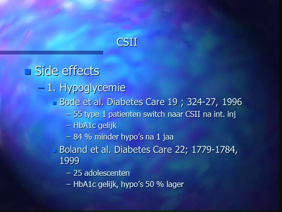 CSII n Side effects –1. Hypoglycemie n Bode et al. Diabetes Care 19 ; 324-27, 1996 –55 type 1 patienten switch naar CSII na int. inj –HbA1c gelijk –84