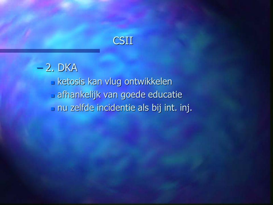 CSII –2. DKA n ketosis kan vlug ontwikkelen n afhankelijk van goede educatie n nu zelfde incidentie als bij int. inj.