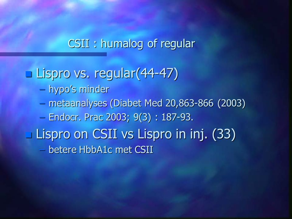 CSII : humalog of regular n Lispro vs. regular(44-47) –hypo's minder –metaanalyses (Diabet Med 20,863-866 (2003) –Endocr. Prac 2003; 9(3) : 187-93. n