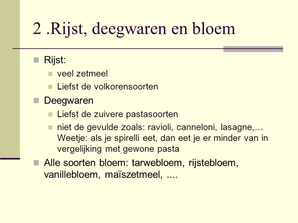 2.Rijst, deegwaren en bloem Rijst: veel zetmeel Liefst de volkorensoorten Deegwaren Liefst de zuivere pastasoorten niet de gevulde zoals: ravioli, can