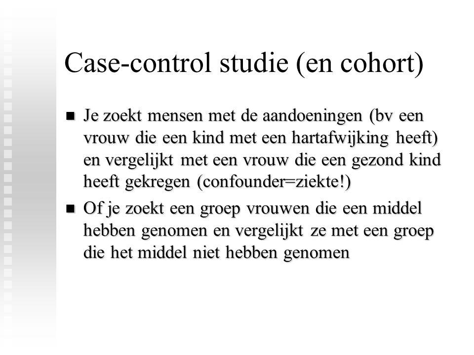 Case-control studie (en cohort) Je zoekt mensen met de aandoeningen (bv een vrouw die een kind met een hartafwijking heeft) en vergelijkt met een vrou