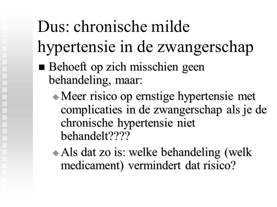 Dus: chronische milde hypertensie in de zwangerschap Behoeft op zich misschien geen behandeling, maar: Behoeft op zich misschien geen behandeling, maar:  Meer risico op ernstige hypertensie met complicaties in de zwangerschap als je de chronische hypertensie niet behandelt???.
