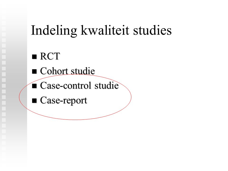 Indeling kwaliteit studies RCT RCT Cohort studie Cohort studie Case-control studie Case-control studie Case-report Case-report