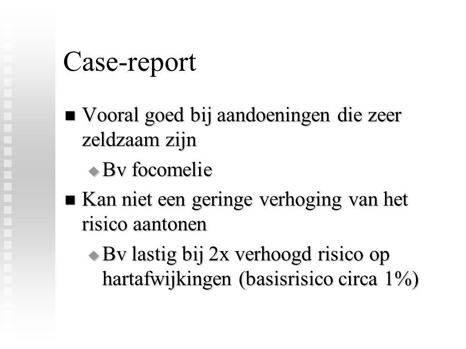 Case-report Vooral goed bij aandoeningen die zeer zeldzaam zijn Vooral goed bij aandoeningen die zeer zeldzaam zijn  Bv focomelie Kan niet een geringe verhoging van het risico aantonen Kan niet een geringe verhoging van het risico aantonen  Bv lastig bij 2x verhoogd risico op hartafwijkingen (basisrisico circa 1%)