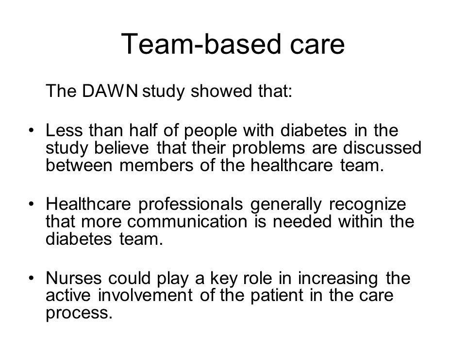 Team-based care The DAWN study showed that: Less than half of people with diabetes in the study believe that their problems are discussed between members of the healthcare team.