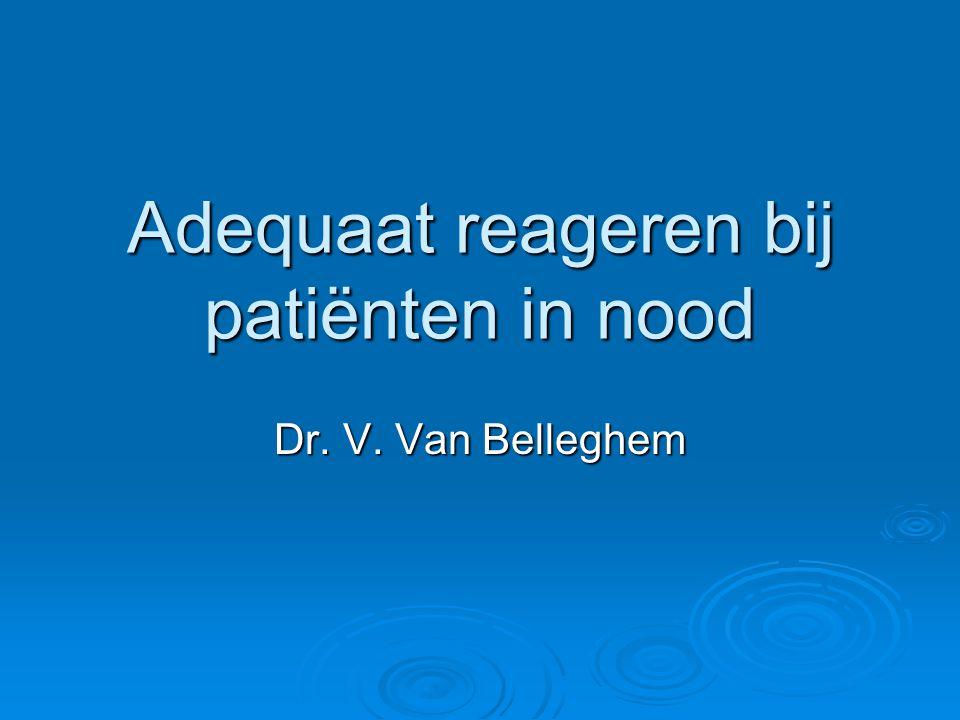Adequaat reageren bij patiënten in nood Dr. V. Van Belleghem