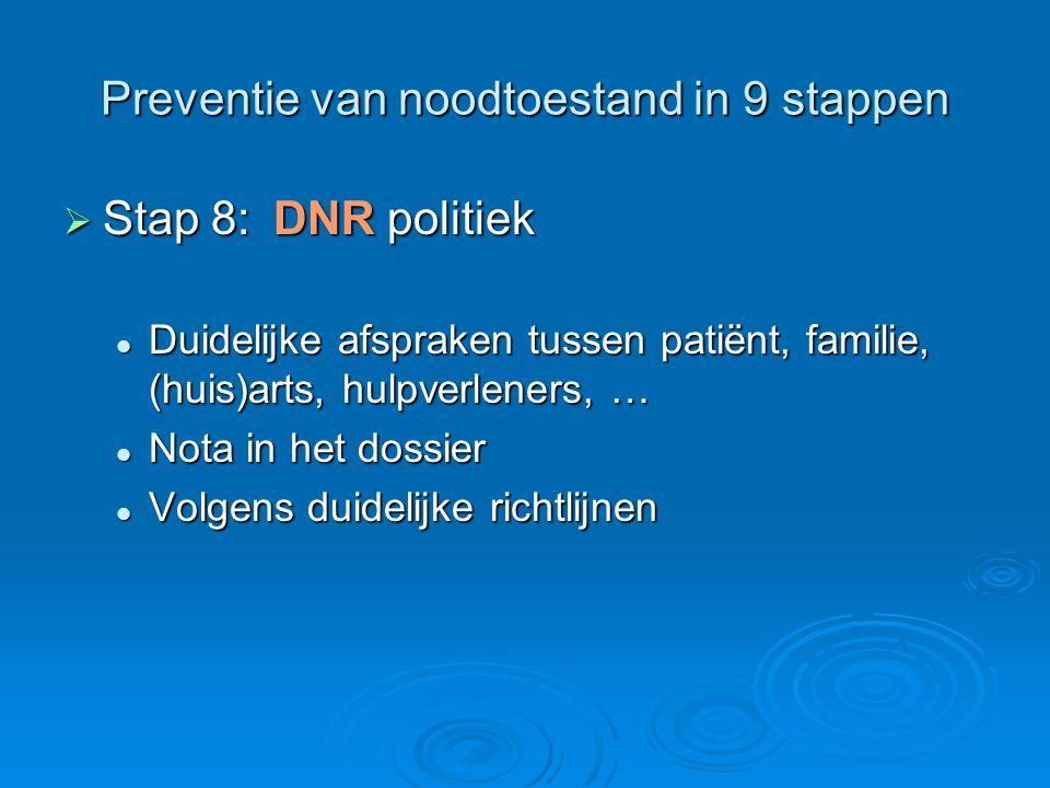 Preventie van noodtoestand in 9 stappen  Stap 8:DNR politiek Duidelijke afspraken tussen patiënt, familie, (huis)arts, hulpverleners, … Duidelijke af