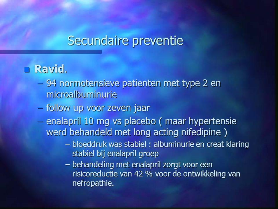 Secundaire preventie n Ravid. –94 normotensieve patienten met type 2 en microalbuminurie –follow up voor zeven jaar –enalapril 10 mg vs placebo ( maar