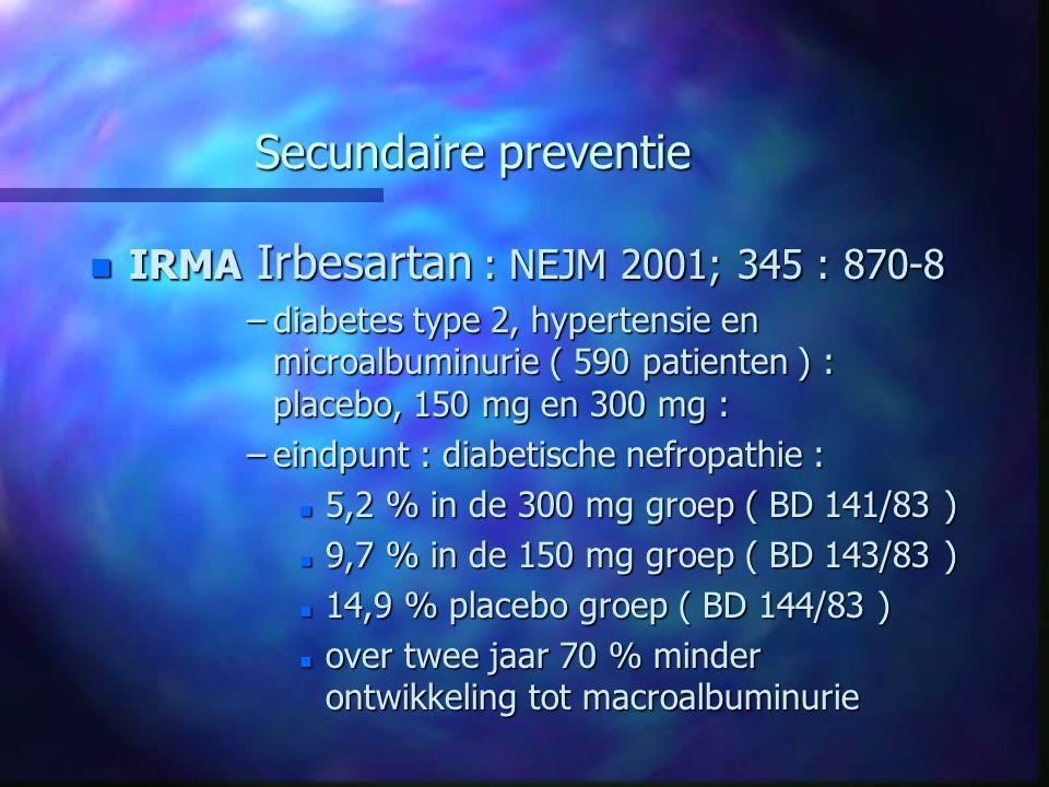 Secundaire preventie n IRMA Irbesartan : NEJM 2001; 345 : 870-8 –diabetes type 2, hypertensie en microalbuminurie ( 590 patienten ) : placebo, 150 mg