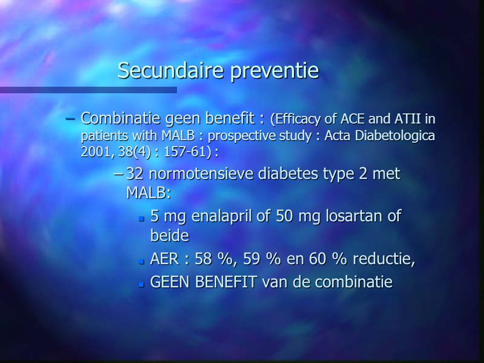 Secundaire preventie –Combinatie geen benefit : (Efficacy of ACE and ATII in patients with MALB : prospective study : Acta Diabetologica 2001, 38(4) :