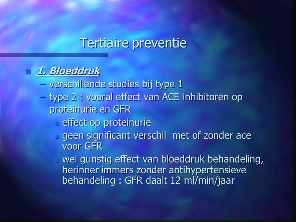 Tertiaire preventie n 1. Bloeddruk –verschillende studies bij type 1 –type 2 : vooral effect van ACE inhibitoren op proteinurie en GFR n effect op pro