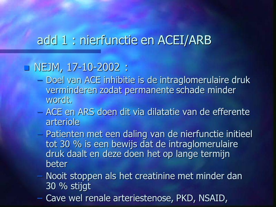 add 1 : nierfunctie en ACEI/ARB n NEJM, 17-10-2002 : –Doel van ACE inhibitie is de intraglomerulaire druk verminderen zodat permanente schade minder w