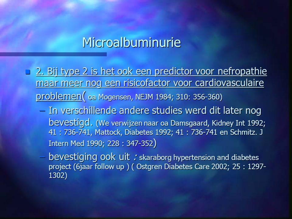 Microalbuminurie n 2. Bij type 2 is het ook een predictor voor nefropathie maar meer nog een risicofactor voor cardiovasculaire problemen ( oa Mogense