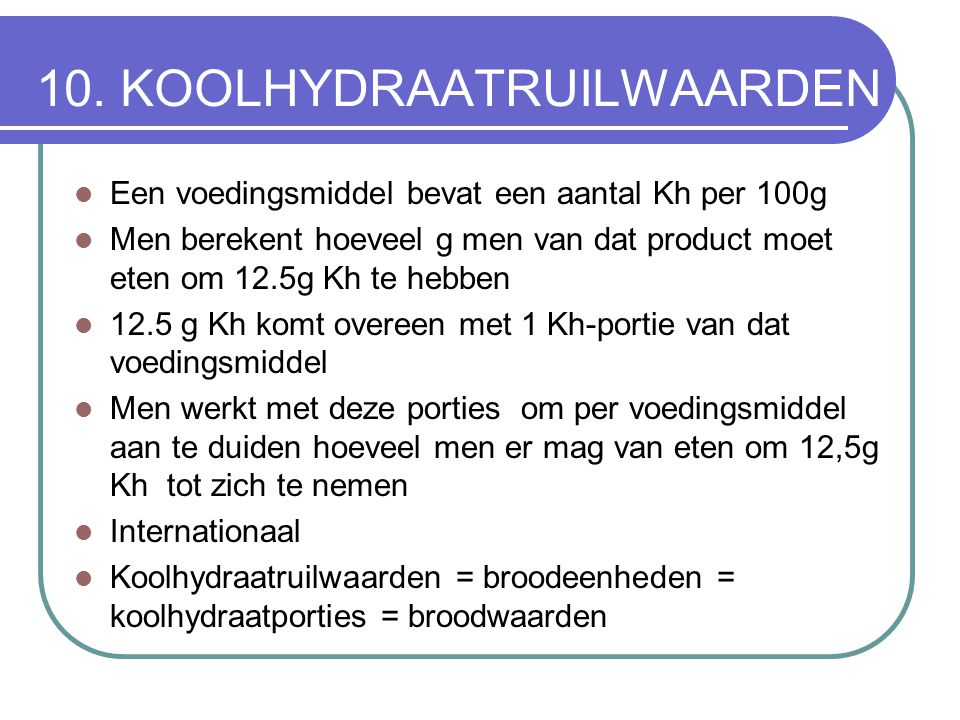10. KOOLHYDRAATRUILWAARDEN Een voedingsmiddel bevat een aantal Kh per 100g Men berekent hoeveel g men van dat product moet eten om 12.5g Kh te hebben