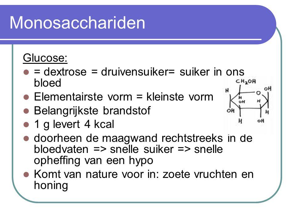 Monosacchariden Glucose: = dextrose = druivensuiker= suiker in ons bloed Elementairste vorm = kleinste vorm Belangrijkste brandstof 1 g levert 4 kcal