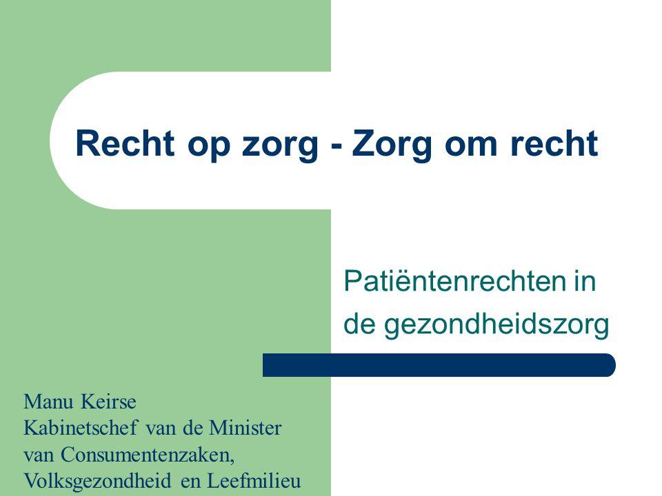 Recht op zorg - Zorg om recht Patiëntenrechten in de gezondheidszorg Manu Keirse Kabinetschef van de Minister van Consumentenzaken, Volksgezondheid en Leefmilieu
