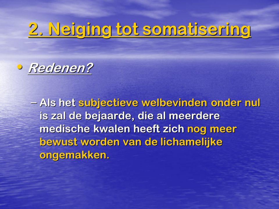 2. Neiging tot somatisering Redenen? Redenen? – Als het subjectieve welbevinden onder nul is zal de bejaarde, die al meerdere medische kwalen heeft zi