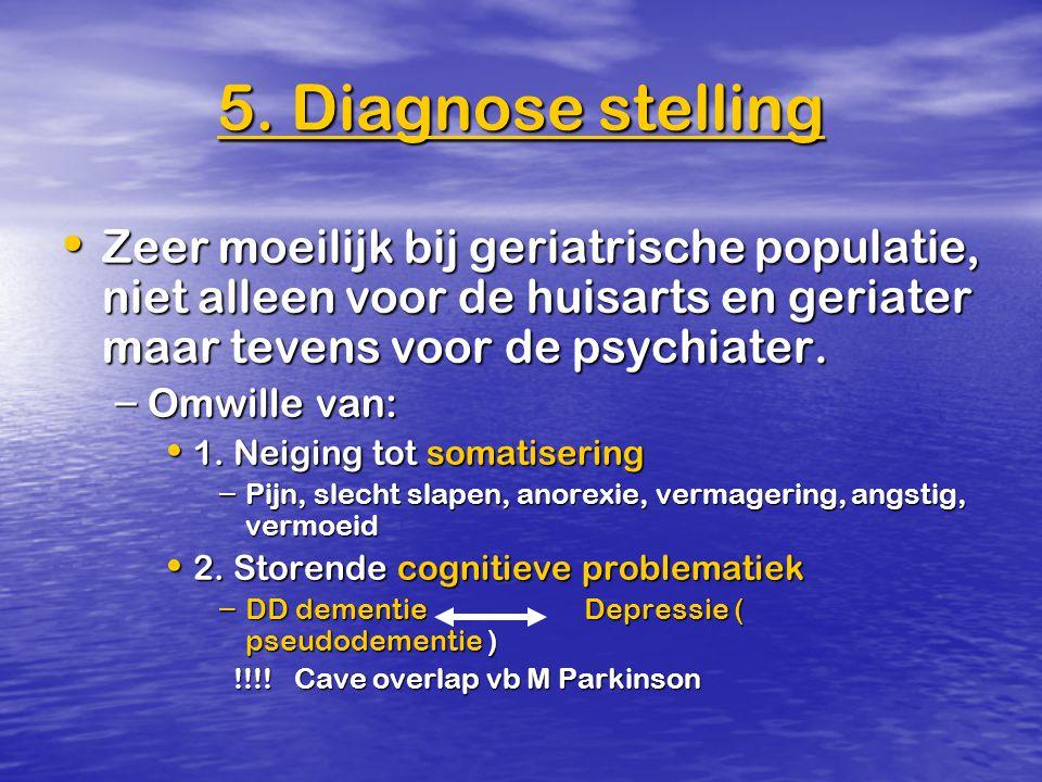 5. Diagnose stelling Zeer moeilijk bij geriatrische populatie, niet alleen voor de huisarts en geriater maar tevens voor de psychiater. Zeer moeilijk