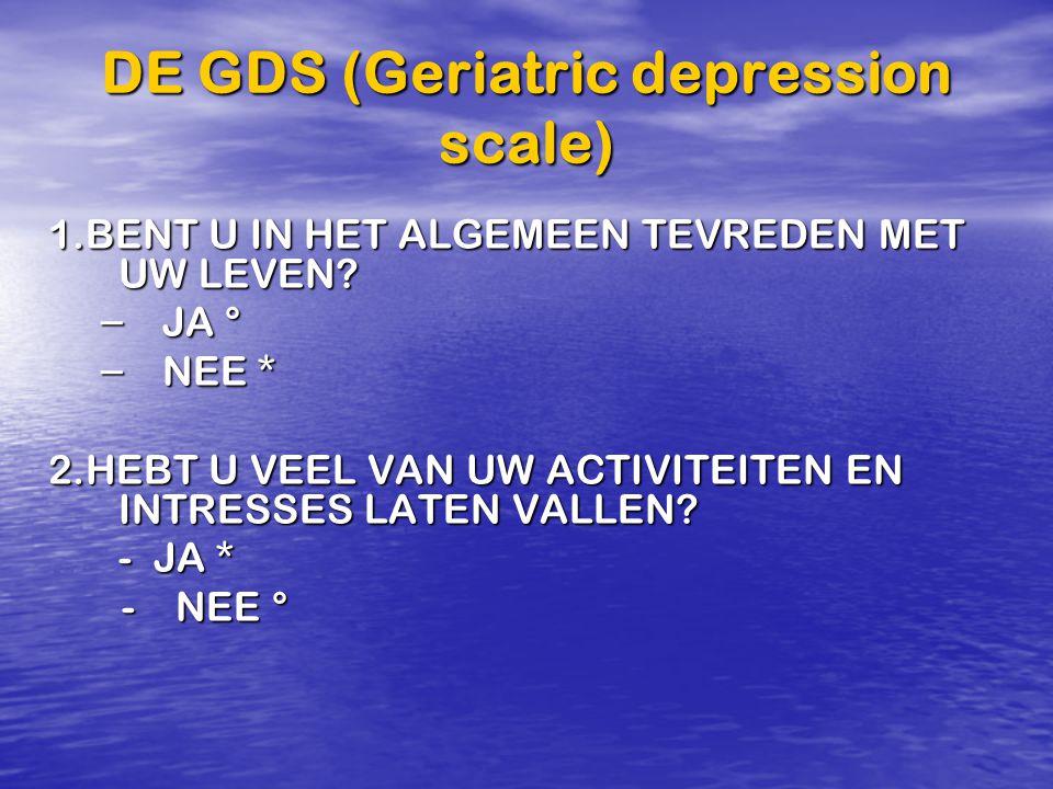 DE GDS (Geriatric depression scale) 1.BENT U IN HET ALGEMEEN TEVREDEN MET UW LEVEN? – JA ° – NEE * 2.HEBT U VEEL VAN UW ACTIVITEITEN EN INTRESSES LATE