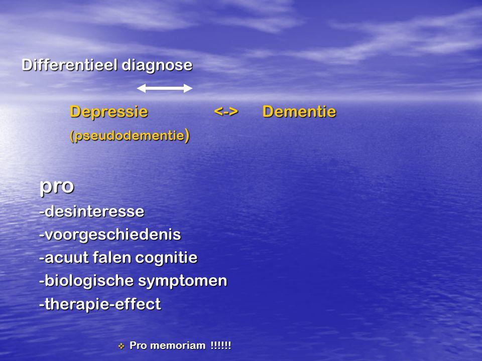 Differentieel diagnose Depressie Dementie (pseudodementie ) pro-desinteresse-voorgeschiedenis -acuut falen cognitie -biologische symptomen -therapie-e