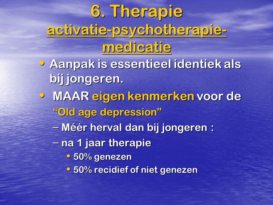 6. Therapie activatie-psychotherapie- medicatie Aanpak is essentieel identiek als bij jongeren. Aanpak is essentieel identiek als bij jongeren. MAAR e